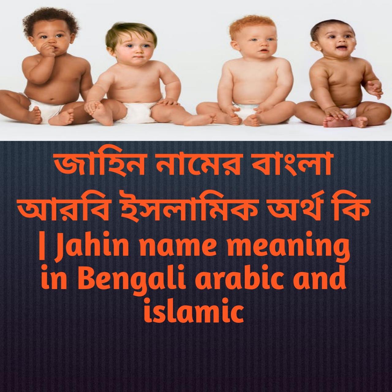 জাহিন নামের অর্থ কি, জাহিন নামের বাংলা অর্থ কি, জাহিন নামের ইসলামিক অর্থ কি, Jahin name meaning in Bengali, জাহিন কি ইসলামিক নাম,
