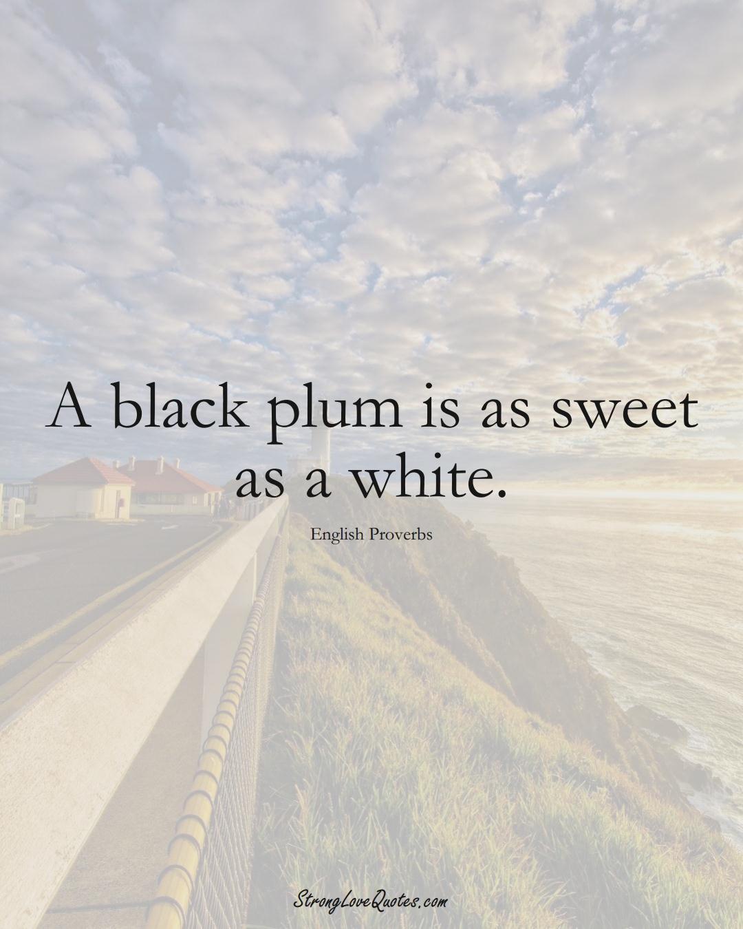 A black plum is as sweet as a white. (English Sayings);  #EuropeanSayings