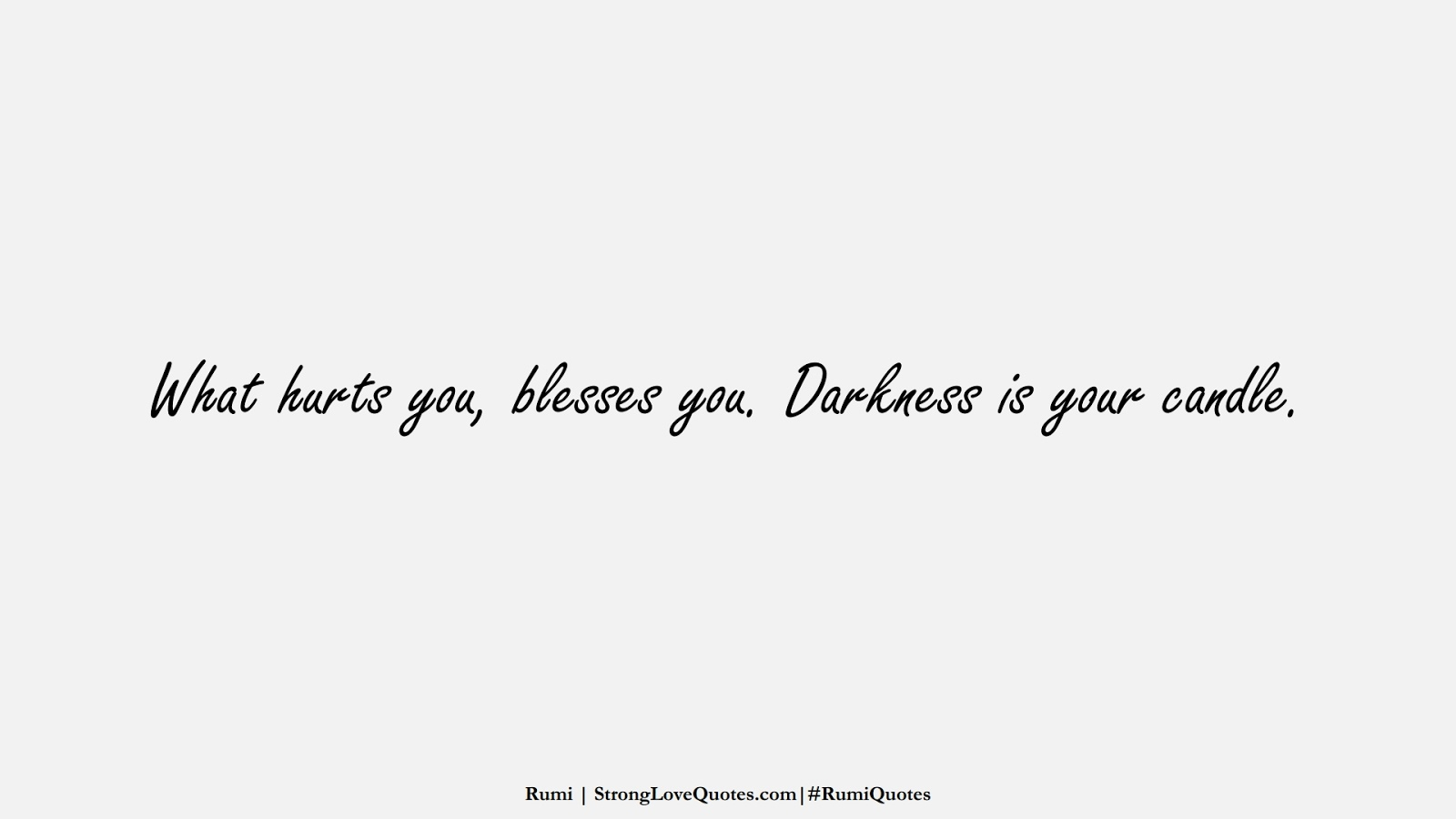 What hurts you, blesses you. Darkness is your candle. (Rumi);  #RumiQuotes