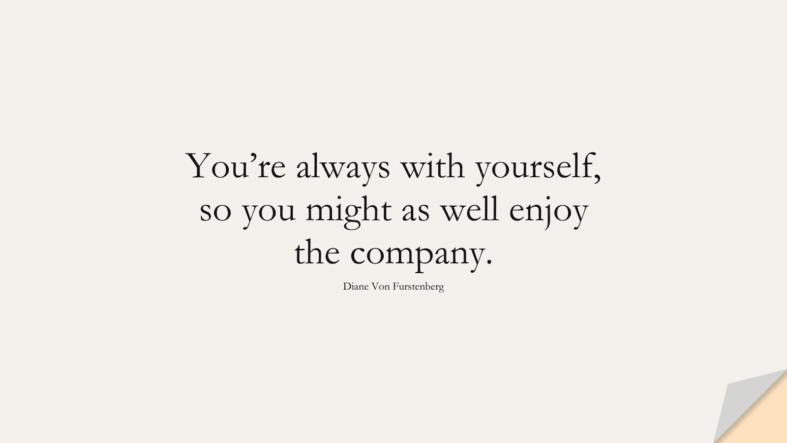 You're always with yourself, so you might as well enjoy the company. (Diane Von Furstenberg);  #LoveYourselfQuotes