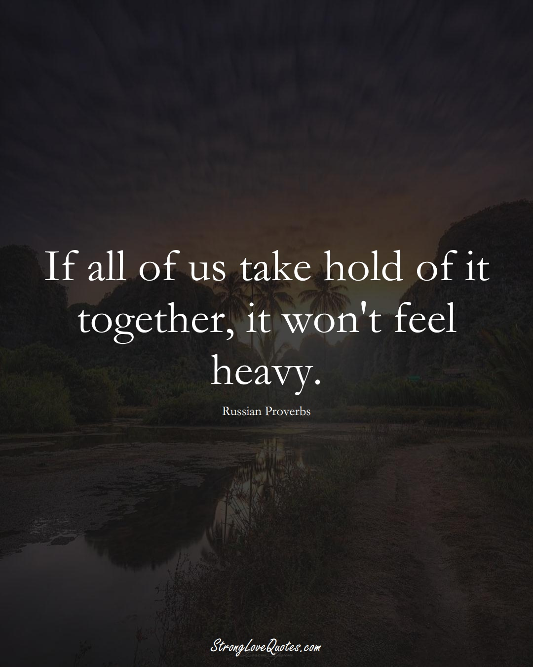 If all of us take hold of it together, it won't feel heavy. (Russian Sayings);  #AsianSayings