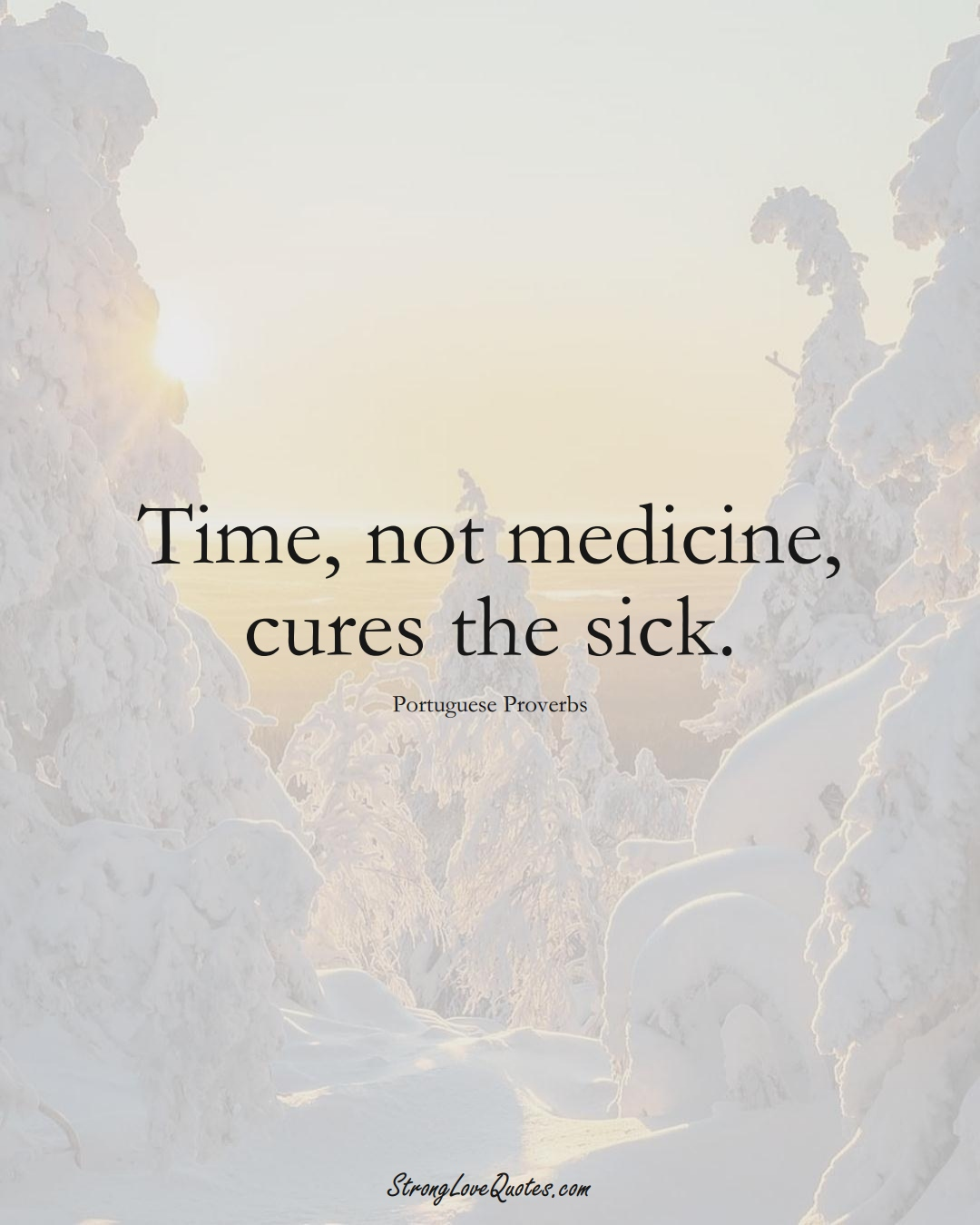 Time, not medicine, cures the sick. (Portuguese Sayings);  #EuropeanSayings