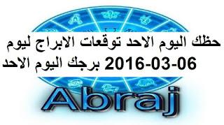حظك اليوم الاحد توقعات الابراج ليوم 06-03-2016 برجك اليوم الاحد