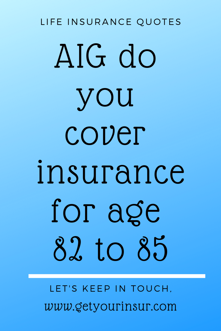 do you cover insurance for age 82