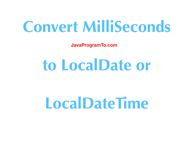 How To Convert Epoch time MilliSeconds to LocalDate and LocalDateTime in Java 8?