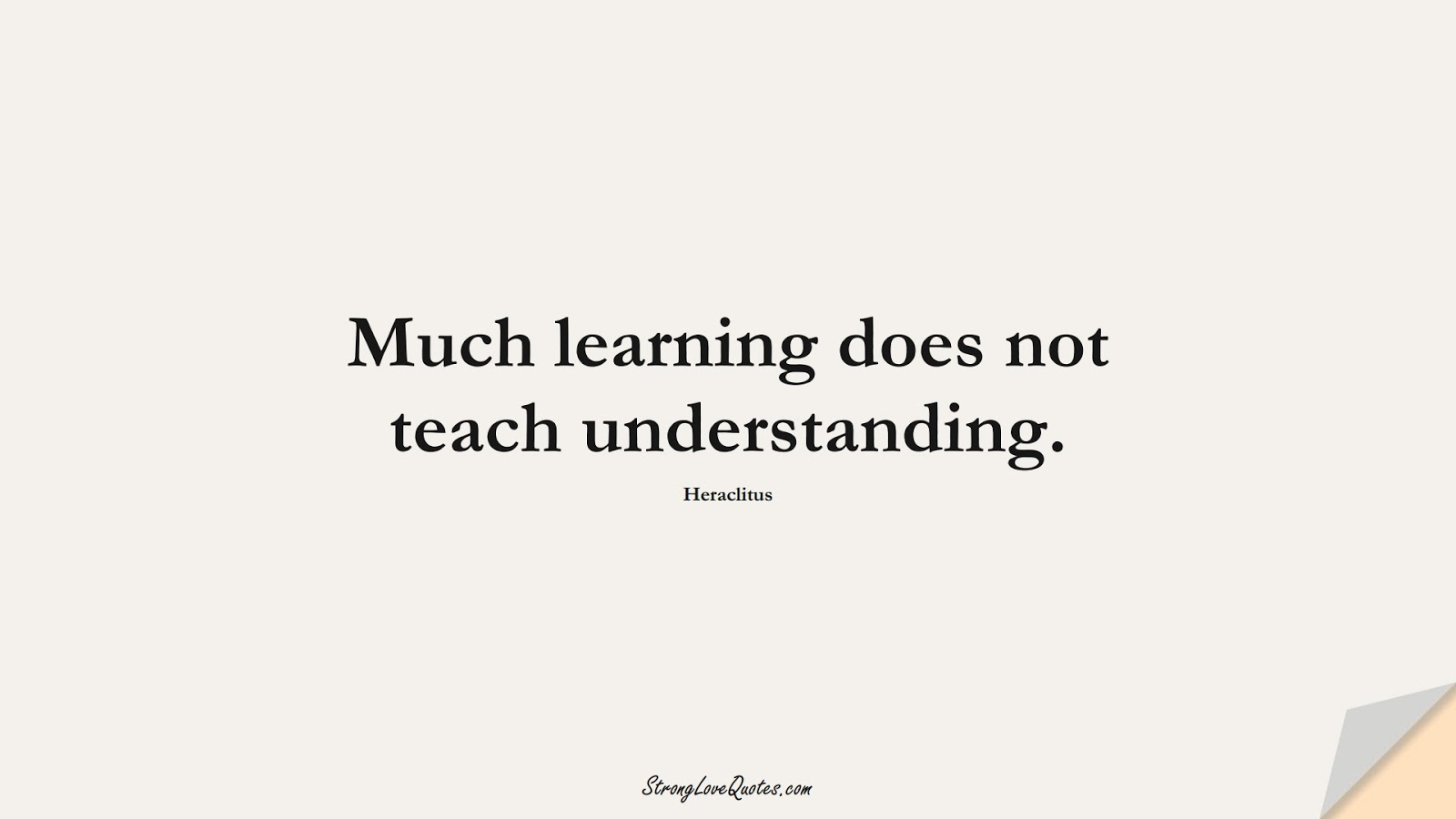 Much learning does not teach understanding. (Heraclitus);  #EducationQuotes