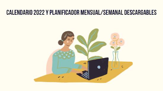 CALENDARIO 2022 Y PLANIFICADOR MENSUAL Y SEMANAL (DESCARGABLES GRATIS!)