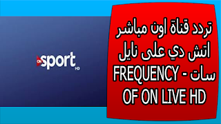 تردد قناة اون مباشر اتش دي على نايل سات - FREQUENCY OF ON LIVE HD