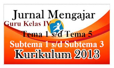Jurnal Mengajar Kelas 4 Tema 1 s/d Tema 5  Subtema 1-3 Kurikulum 2013