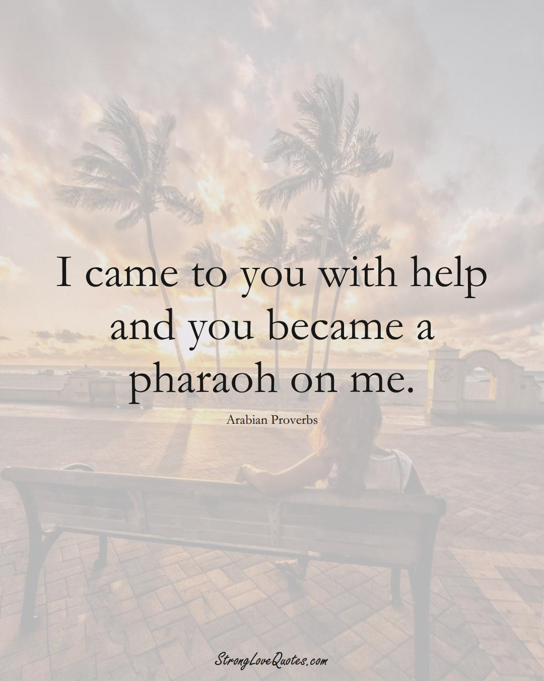 I came to you with help and you became a pharaoh on me. (Arabian Sayings);  #aVarietyofCulturesSayings