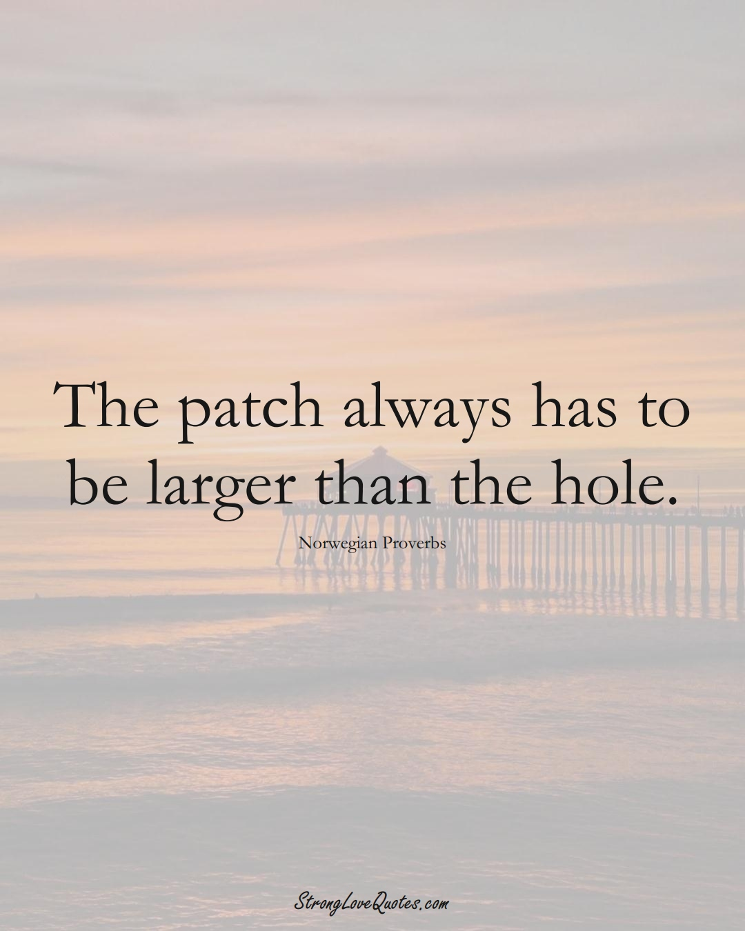 The patch always has to be larger than the hole. (Norwegian Sayings);  #EuropeanSayings
