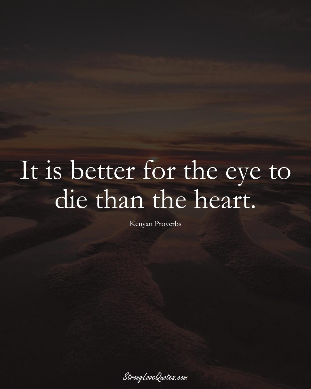 It is better for the eye to die than the heart. (Kenyan Sayings);  #AfricanSayings