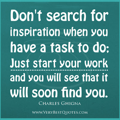 don't search for inspiration when you have a task to do;