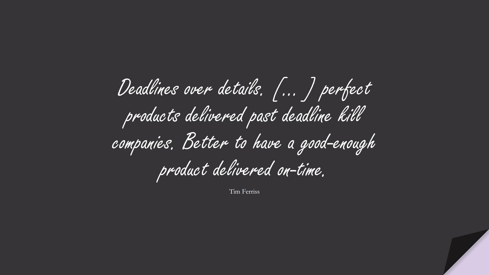 Deadlines over details. [… ] perfect products delivered past deadline kill companies. Better to have a good-enough product delivered on-time. (Tim Ferriss);  #TimFerrissQuotes