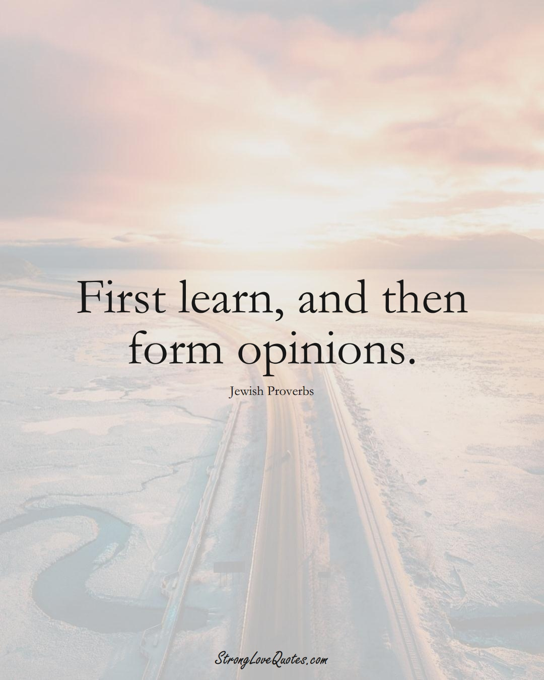 First learn, and then form opinions. (Jewish Sayings);  #aVarietyofCulturesSayings