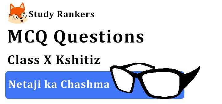 MCQ Questions for Class 10 Hindi: Ch 10 नेताजी का चश्मा क्षितिज