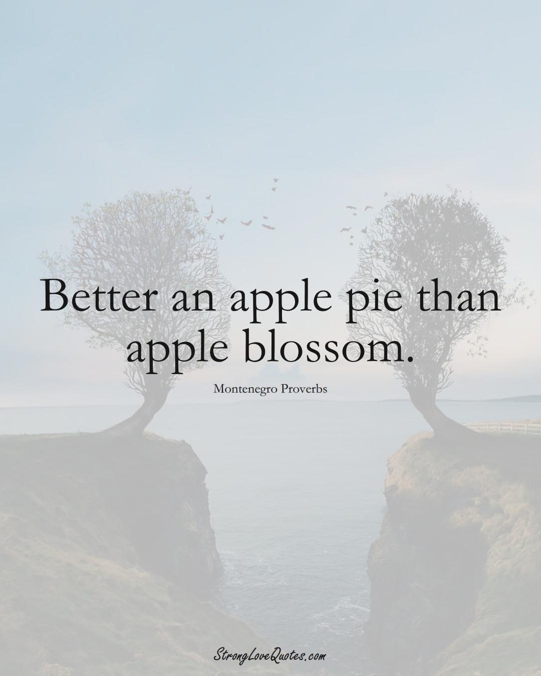 Better an apple pie than apple blossom. (Montenegro Sayings);  #EuropeanSayings