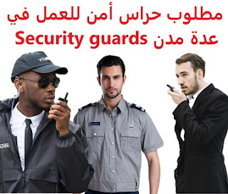 وظائف السعودية مطلوب حراس أمن للعمل في عدة مدن Security guards