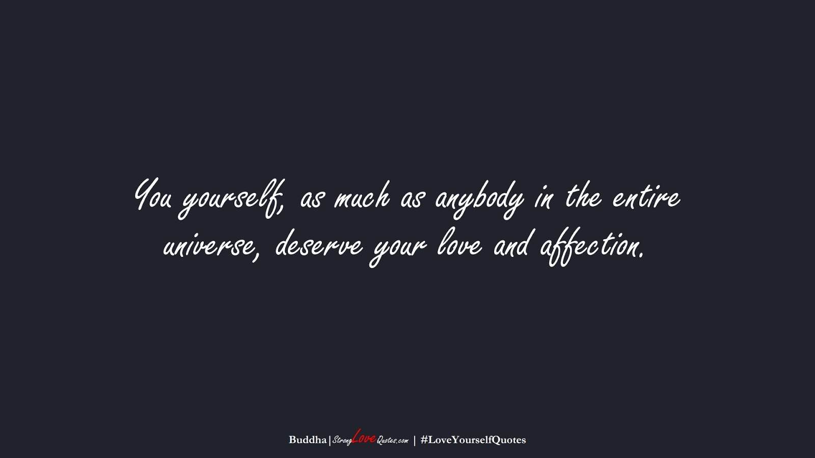 You yourself, as much as anybody in the entire universe, deserve your love and affection. (Buddha);  #LoveYourselfQuotes