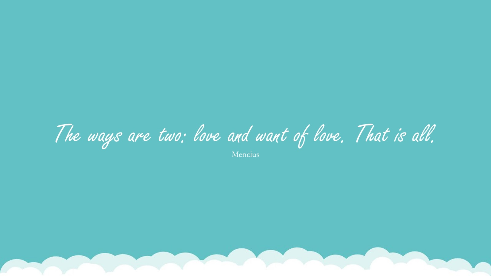 The ways are two: love and want of love. That is all. (Mencius);  #LoveQuotes