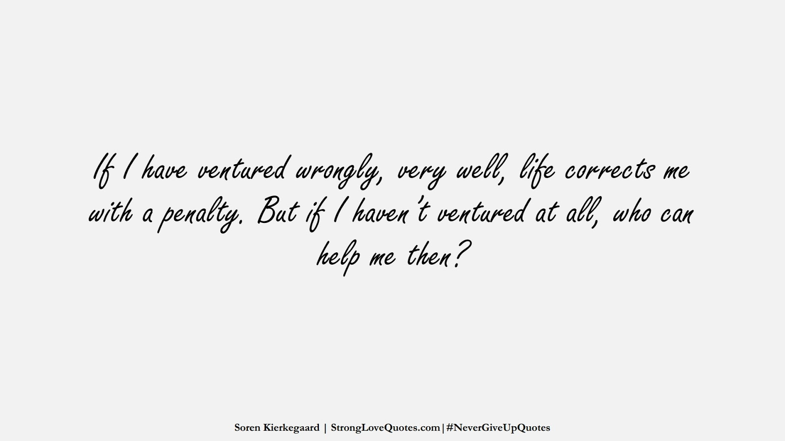 If I have ventured wrongly, very well, life corrects me with a penalty. But if I haven't ventured at all, who can help me then? (Soren Kierkegaard);  #NeverGiveUpQuotes
