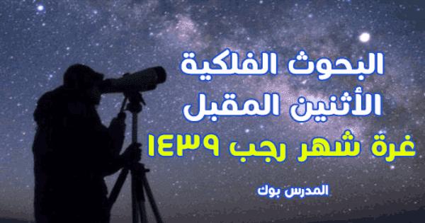 البحوث الفلكية :الأثنين المقبل غرة شهر رجب 1439 وعدة الشهر 29 يوما