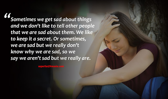 Sometimes we get sad about things and we don't like to tell other people that we are sad about them. We like to keep it a secret. Or sometimes, we are sad but we really don't know why we are sad, so we say we aren't sad but we really are.
