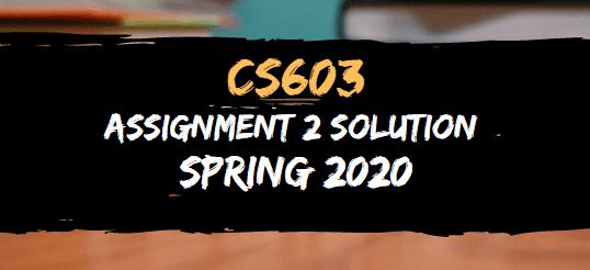 CS603 ASSIGNMENT NO.2 SOLUTION SPRING 2020