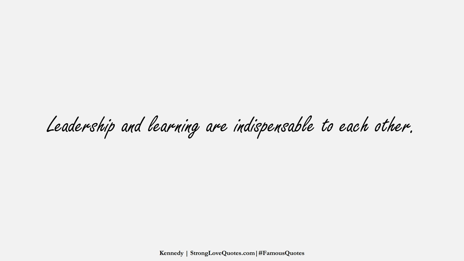 Leadership and learning are indispensable to each other. (Kennedy);  #FamousQuotes