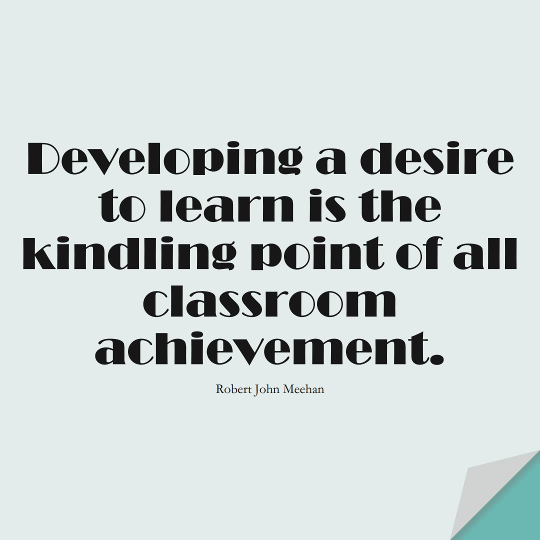 Developing a desire to learn is the kindling point of all classroom achievement. (Robert John Meehan);  #EducationQuotes