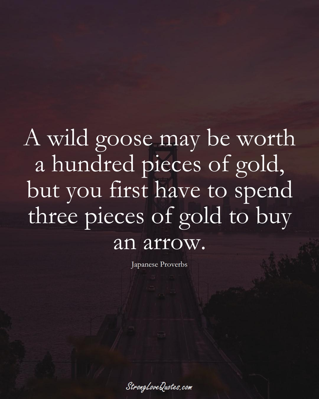 A wild goose may be worth a hundred pieces of gold, but you first have to spend three pieces of gold to buy an arrow. (Japanese Sayings);  #AsianSayings