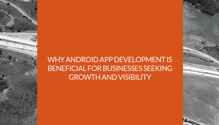 Why Android App Development Is Beneficial for Businesses Seeking Growth and Visibility