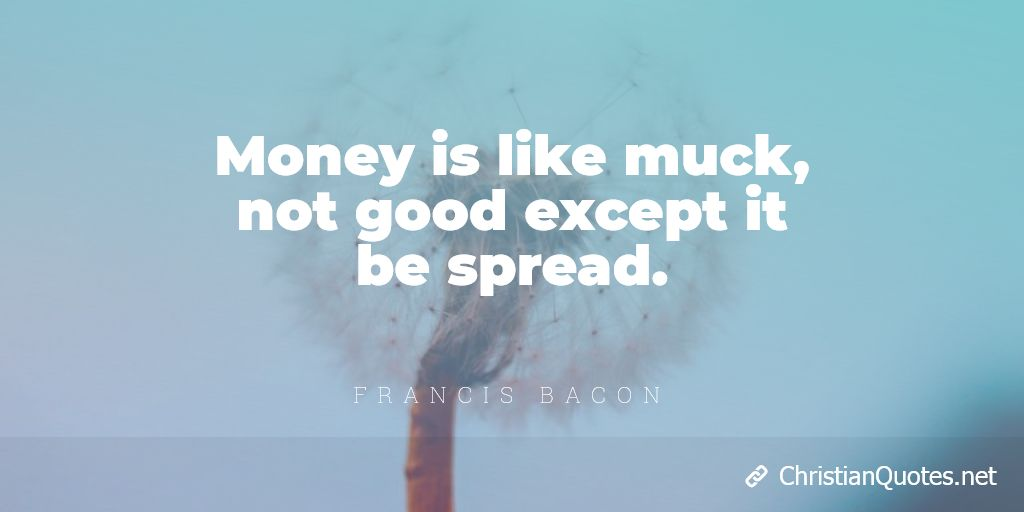Money is like muck, not good except it be spread. - Francis Bacon