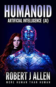 Humanoid Artificial Intelligence (AI) by Robert J Allen