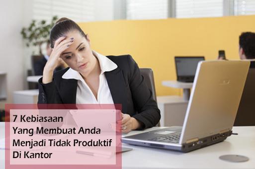 7 Kebiasaan Yang Membuat Anda Menjadi Tidak Produktif Di Kantor