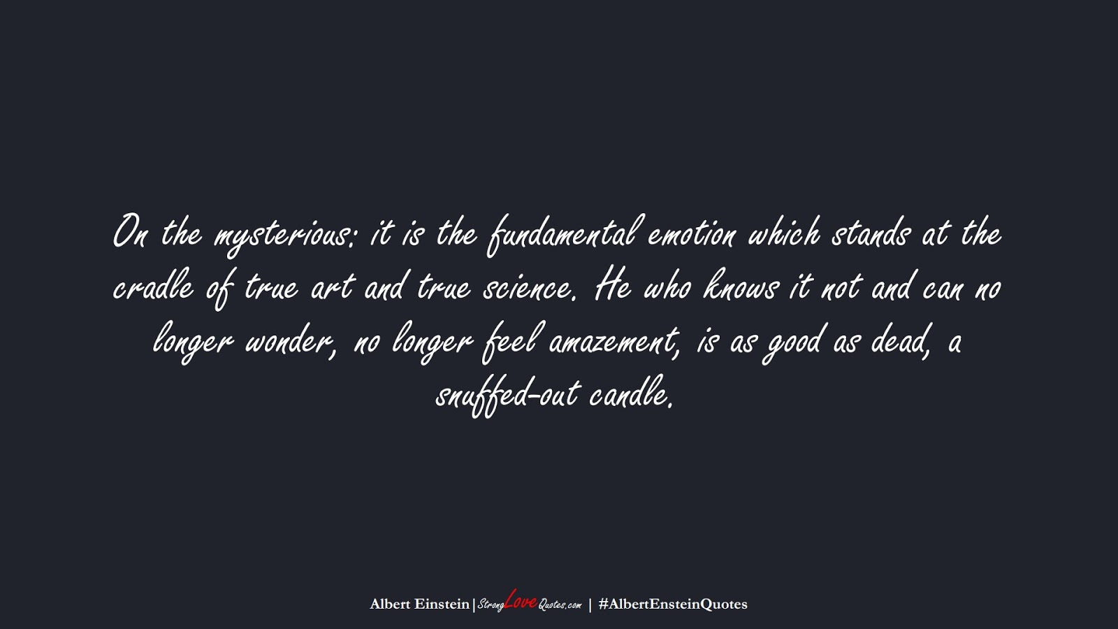 On the mysterious: it is the fundamental emotion which stands at the cradle of true art and true science. He who knows it not and can no longer wonder, no longer feel amazement, is as good as dead, a snuffed-out candle. (Albert Einstein);  #AlbertEnsteinQuotes