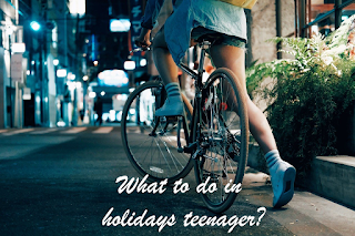 What to do in holidays teenager?