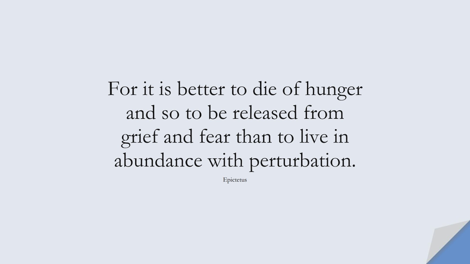 For it is better to die of hunger and so to be released from grief and fear than to live in abundance with perturbation. (Epictetus);  #CharacterQuotes