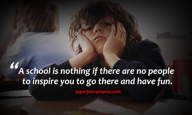 A school is nothing if there are no people to inspire you to go there and have fun.