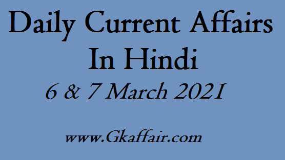 Daily Current Affairs In Hindi - 6 & 7 March 2021 Question And Answers In Hindi