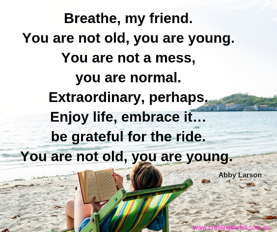 Breathe my friend, you are not old - you are young. Abby Larson quote