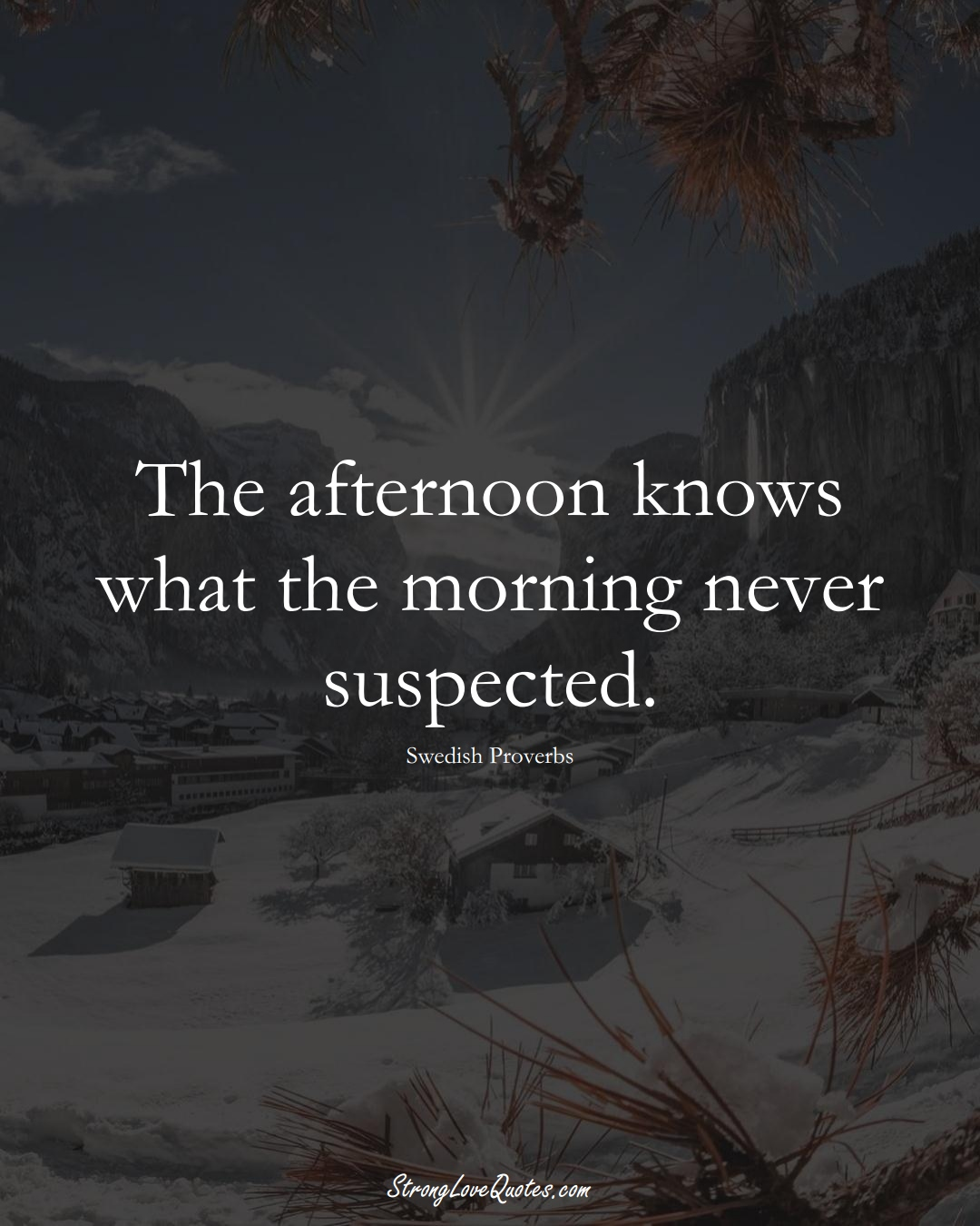 The afternoon knows what the morning never suspected. (Swedish Sayings);  #EuropeanSayings