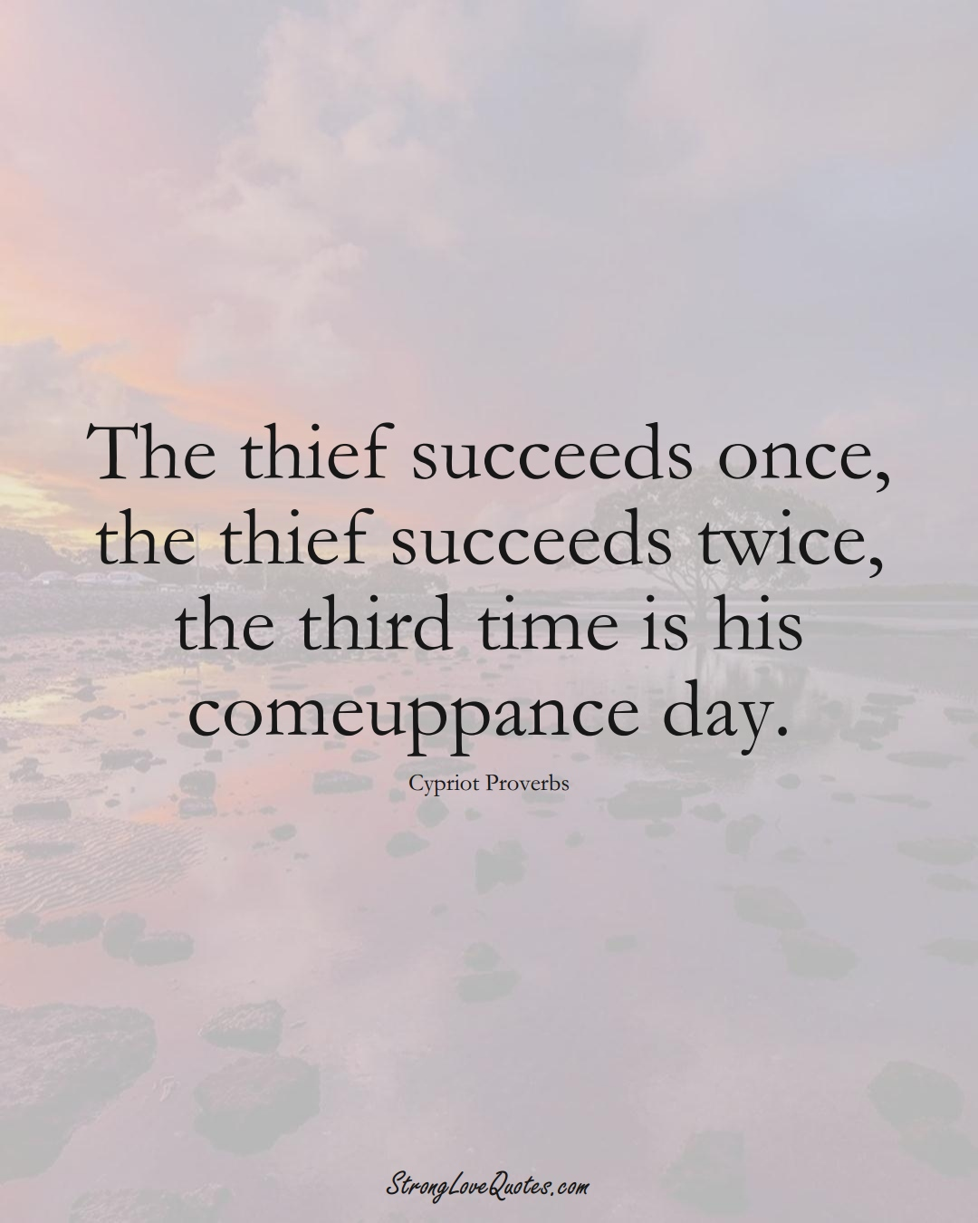 The thief succeeds once, the thief succeeds twice, the third time is his comeuppance day. (Cypriot Sayings);  #MiddleEasternSayings