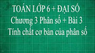 Toán học lớp 6 bài 3 tính chất cơ bản của phân số | đại số tập 2 thầy lợi