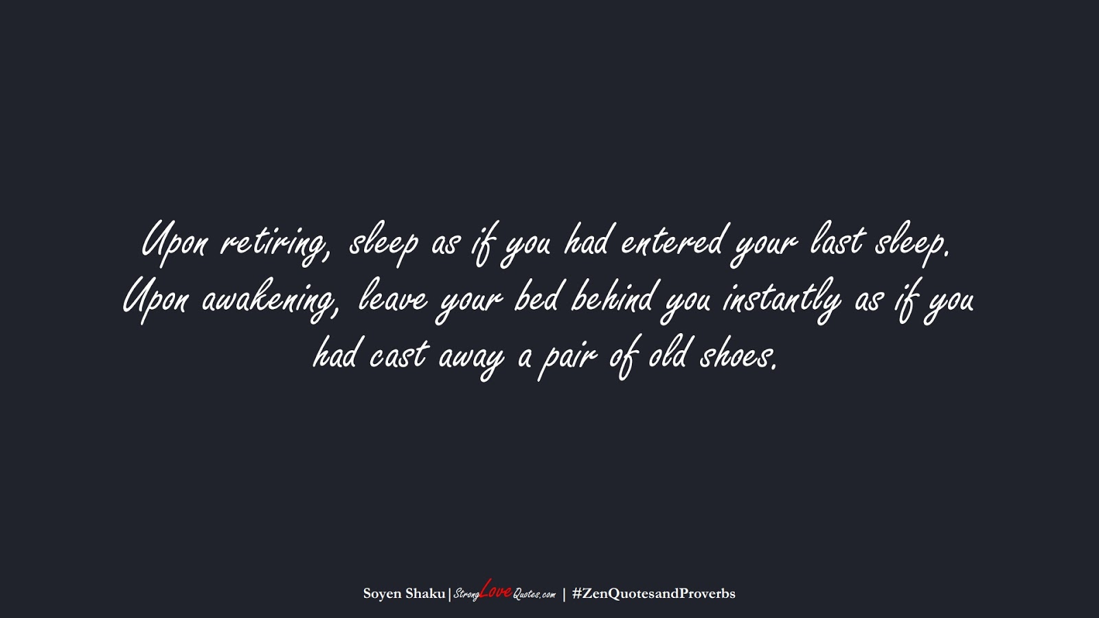 Upon retiring, sleep as if you had entered your last sleep. Upon awakening, leave your bed behind you instantly as if you had cast away a pair of old shoes. (Soyen Shaku);  #ZenQuotesandProverbs