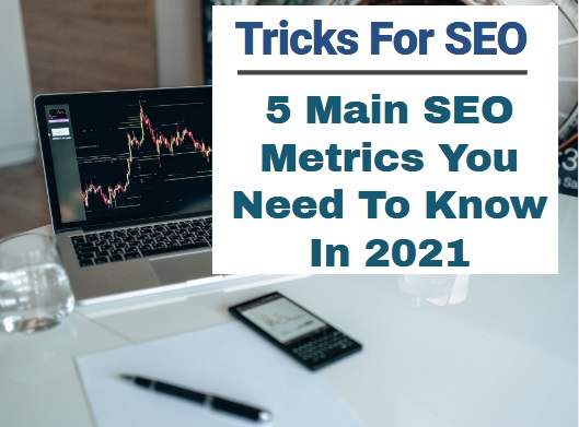 Tricks for SEO 5 Main SEO Metrics You Need To Know In 2021