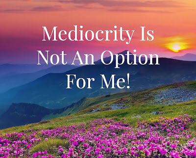 Mediocrity Is Not An Option For Me