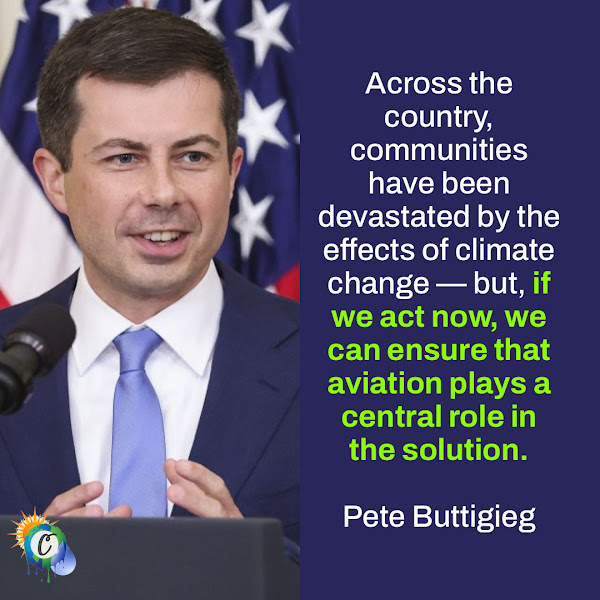 Across the country, communities have been devastated by the effects of climate change — but, if we act now, we can ensure that aviation plays a central role in the solution. — Pete Buttigieg, United States Transportation Secretary