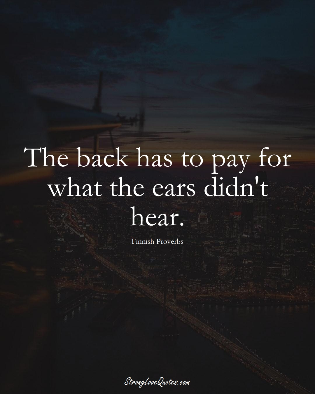The back has to pay for what the ears didn't hear. (Finnish Sayings);  #EuropeanSayings