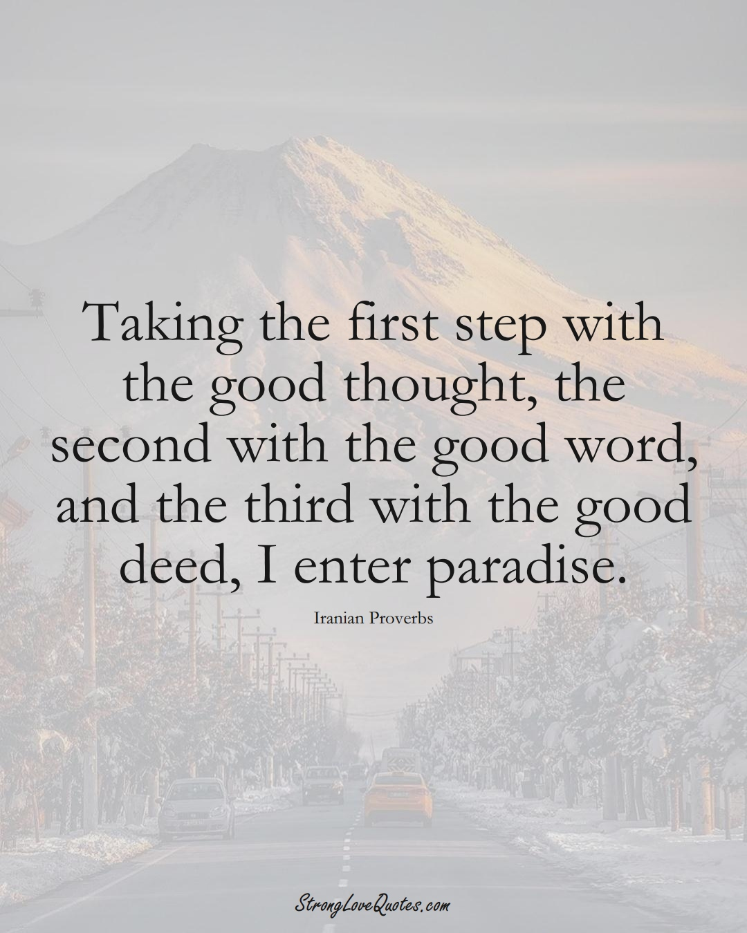 Taking the first step with the good thought, the second with the good word, and the third with the good deed, I enter paradise. (Iranian Sayings);  #MiddleEasternSayings